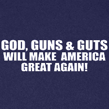 GOD GUNS AND GUTS WILL MAKE AMERICA GREAT AGAIN