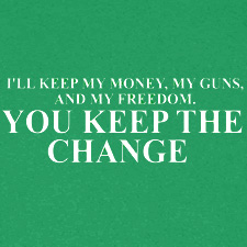 ILL KEEP MY MONEY MY GUNS AND MY FREEDOM YOU KEEP THE CHANGE