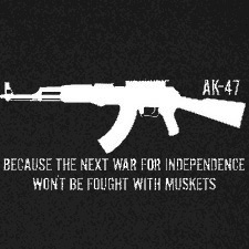AK47 BECAUSE THE NEXT WAR FOR INDEPENDENCE WON'T BE FOUGHT WITH MUSKETS
